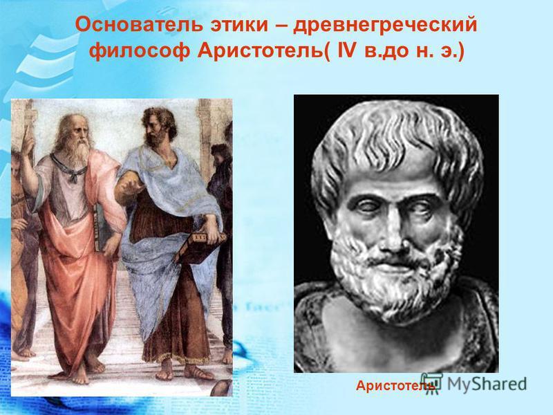 Основатель этики – древнегреческий филесоф Аристотель( IV в.до н. э.) Аристотель