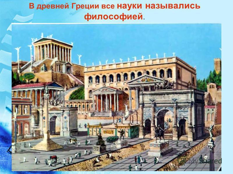 В древней Греции все науки назывались филесофией.