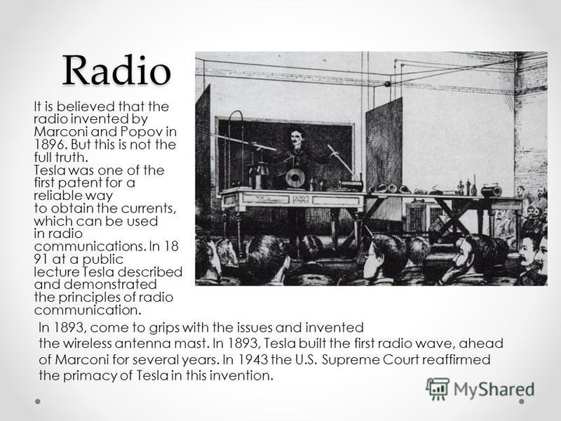 Radio It is believed that the radio invented by Marconi and Popov in 1896. But this is not the full truth. Tesla was one of the first patent for a reliable way to obtain the currents, which can be used in radio communications. In 18 91 at a public le
