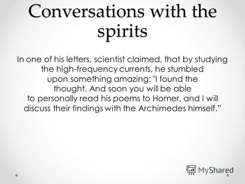 Conversations with the spirits In one of his letters, scientist claimed, that by studying the high-frequency currents, he stumbled upon something amazing: