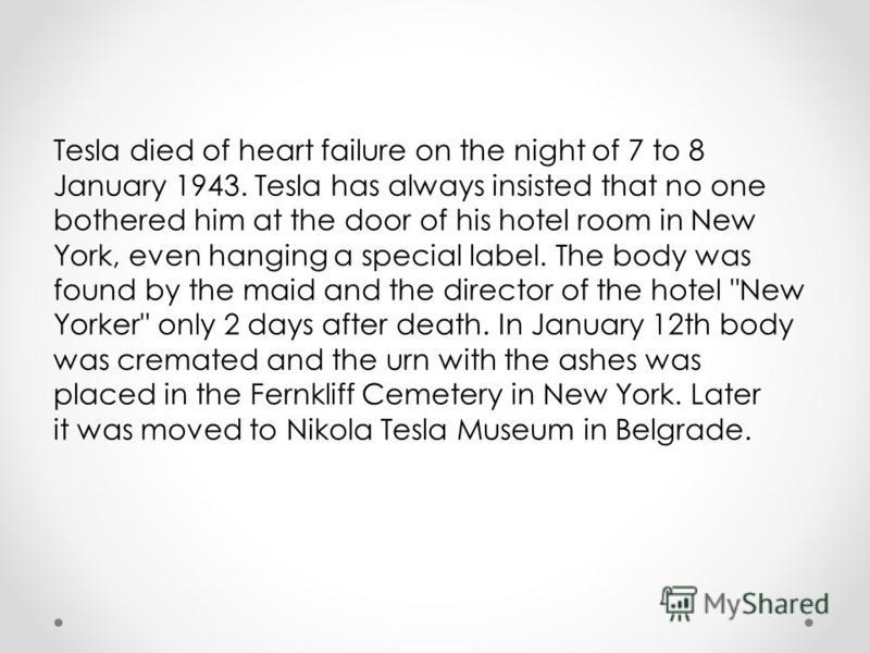 Tesla died of heart failure on the night of 7 to 8 January 1943. Tesla has always insisted that no one bothered him at the door of his hotel room in New York, even hanging a special label. The body was found by the maid and the director of the hotel