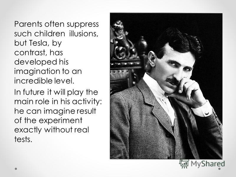 Parents often suppress such children illusions, but Tesla, by contrast, has developed his imagination to an incredible level. In future it will play the main role in his activity: he can imagine result of the experiment exactly without real tests.