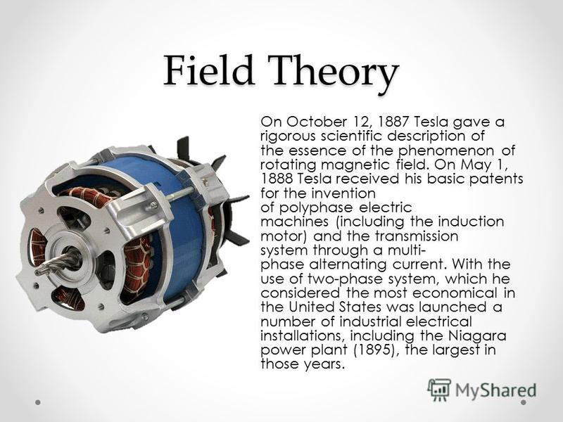 Field Theory On October 12, 1887 Tesla gave a rigorous scientific description of the essence of the phenomenon of rotating magnetic field. On May 1, 1888 Tesla received his basic patents for the invention of polyphase electric machines (including the