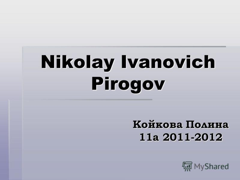 Nikolay Ivanovich Pirogov Койкова Полина 11а 2011-2012