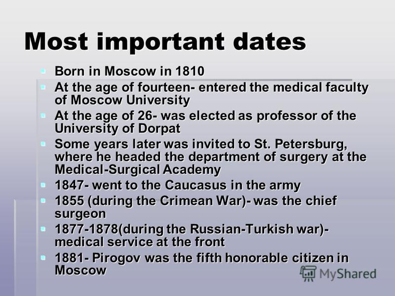 Most important dates Born in Moscow in 1810 Born in Moscow in 1810 At the age of fourteen- entered the medical faculty of Moscow University At the age of fourteen- entered the medical faculty of Moscow University At the age of 26- was elected as prof
