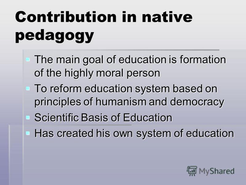 Contribution in native pedagogy The main goal of education is formation of the highly moral person The main goal of education is formation of the highly moral person To reform education system based on principles of humanism and democracy To reform e