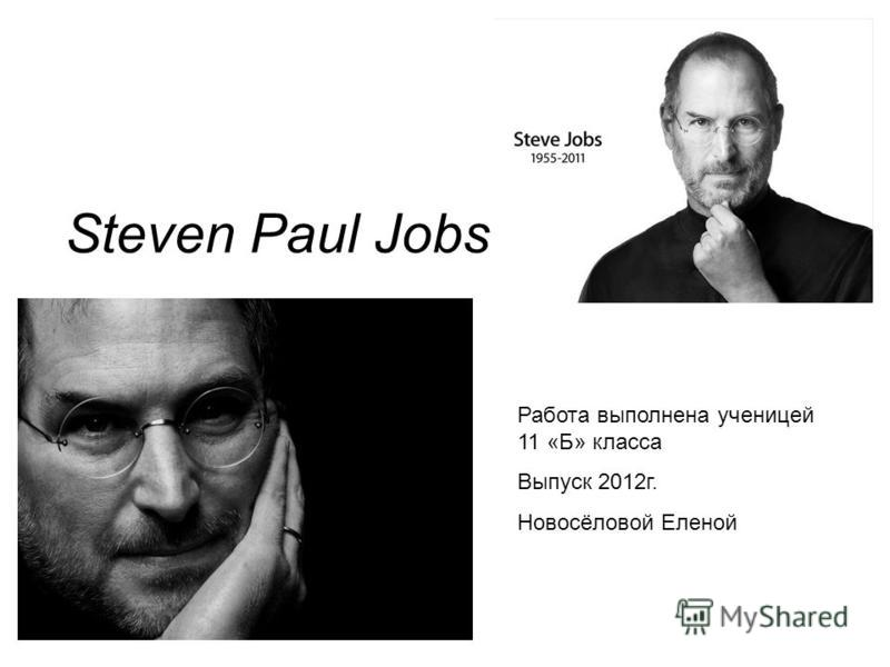 Steven Paul Jobs Работа выполнена ученицей 11 «Б» класса Выпуск 2012г. Новосёловой Еленой