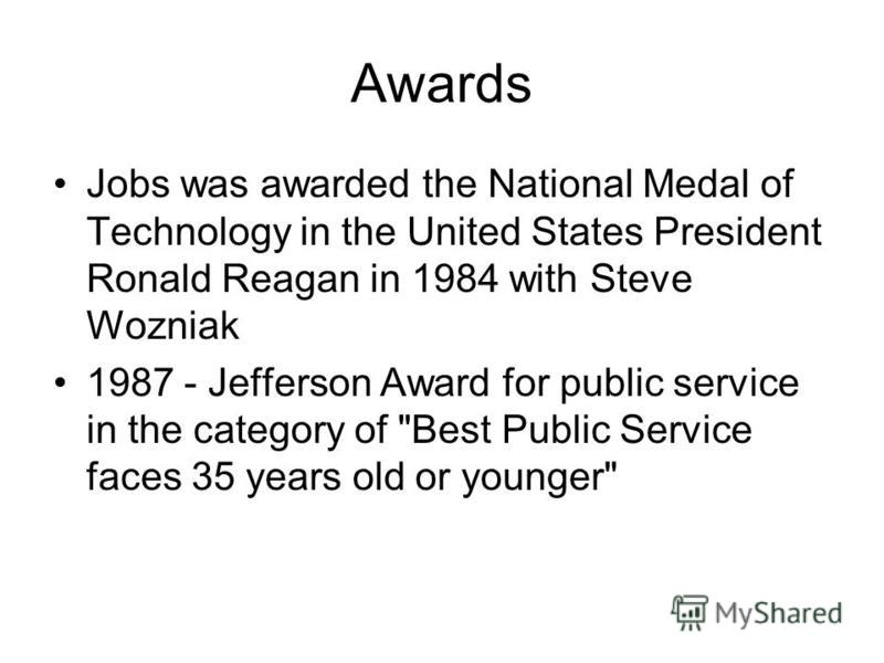 Awards Jobs was awarded the National Medal of Technology in the United States President Ronald Reagan in 1984 with Steve Wozniak 1987 - Jefferson Award for public service in the category of Best Public Service faces 35 years old or younger