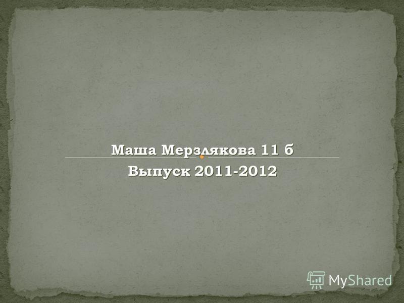 Маша Мерзлякова 11 б Выпуск 2011-2012