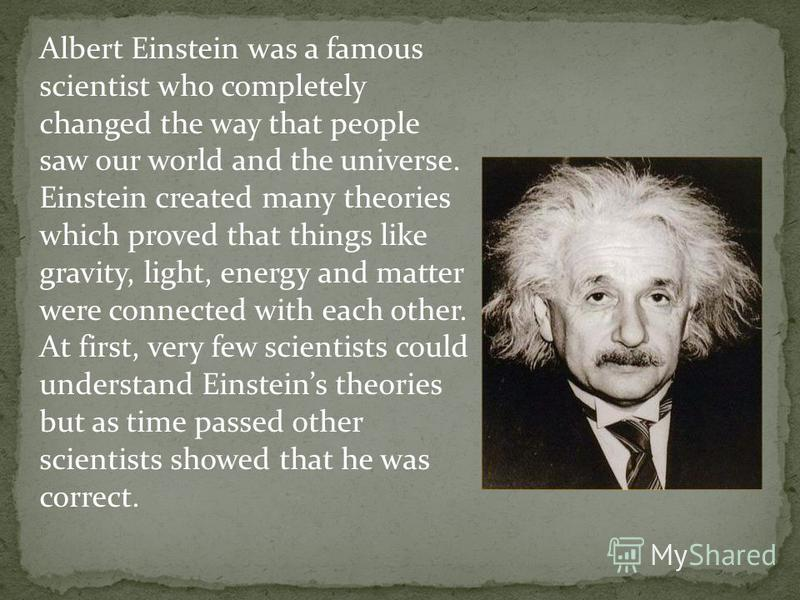 Albert Einstein was a famous scientist who completely changed the way that people saw our world and the universe. Einstein created many theories which proved that things like gravity, light, energy and matter were connected with each other. At first,