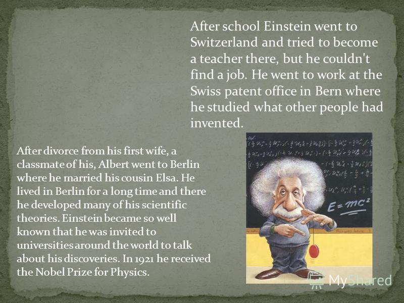 After school Einstein went to Switzerland and tried to become a teacher there, but he couldn't find a job. He went to work at the Swiss patent office in Bern where he studied what other people had invented. After divorce from his first wife, a classm