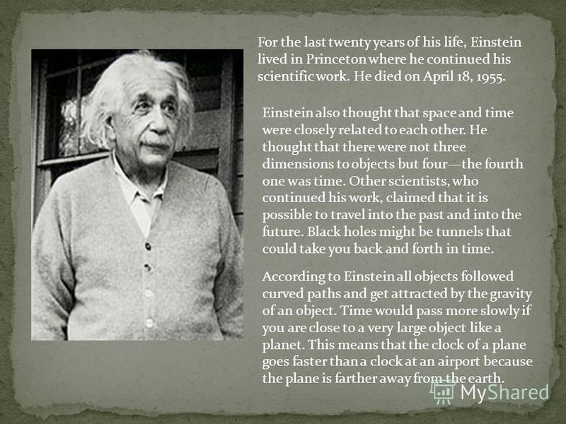 For the last twenty years of his life, Einstein lived in Princeton where he continued his scientific work. He died on April 18, 1955. Einstein also thought that space and time were closely related to each other. He thought that there were not three d