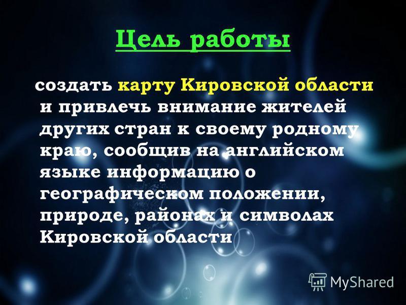 Цель работы создать карту Кировской области и привлечь внимание жителей других стран к своему родному краю, сообщив на английском языке информацию о географическом положении, природе, районах и символах Кировской области