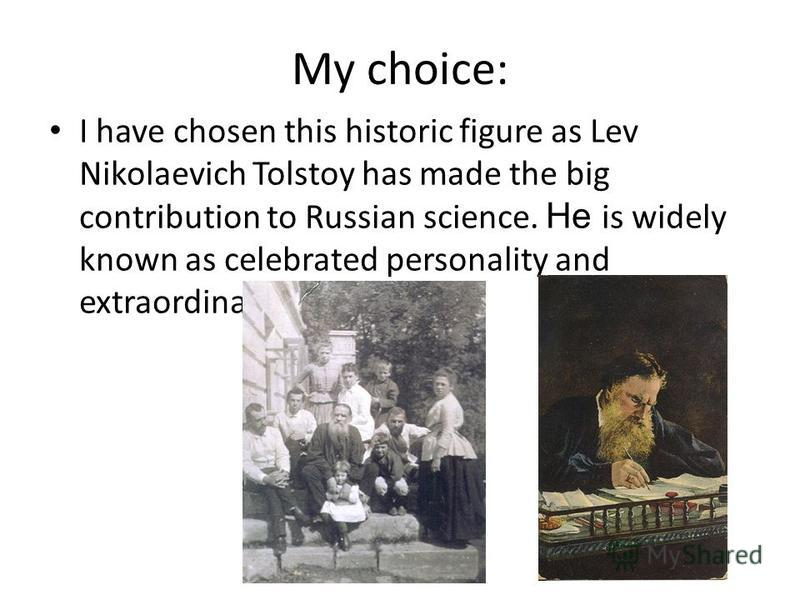 My choice: I have chosen this historic figure as Lev Nikolaevich Tolstoy has made the big contribution to Russian science. He is widely known as celebrated personality and extraordinary mind.