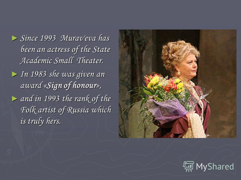 Since 1993 Murav'eva has been an actress of the State Academic Small Theater. Since 1993 Murav'eva has been an actress of the State Academic Small Theater. In 1983 she was given an award «Sign of honour», In 1983 she was given an award «Sign of honou