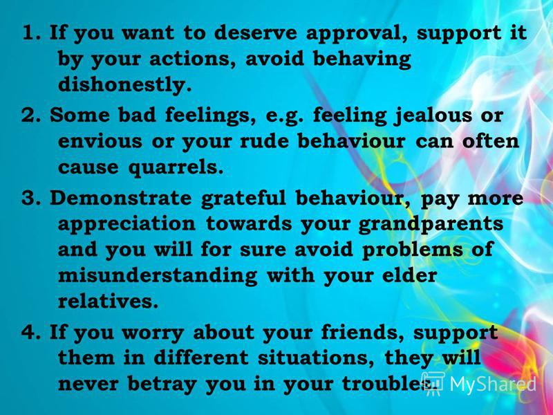 1. If you want to deserve approval, support it by your actions, avoid behaving dishonestly. 2. Some bad feelings, e.g. feeling jealous or envious or your rude behaviour can often cause quarrels. 3. Demonstrate grateful behaviour, pay more appreciatio
