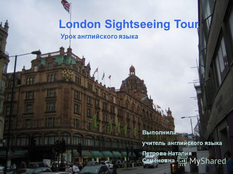 London Sightseeing Tour Урок английского языка Выполнила: учитель английского языка Петрова Наталия Семёновна
