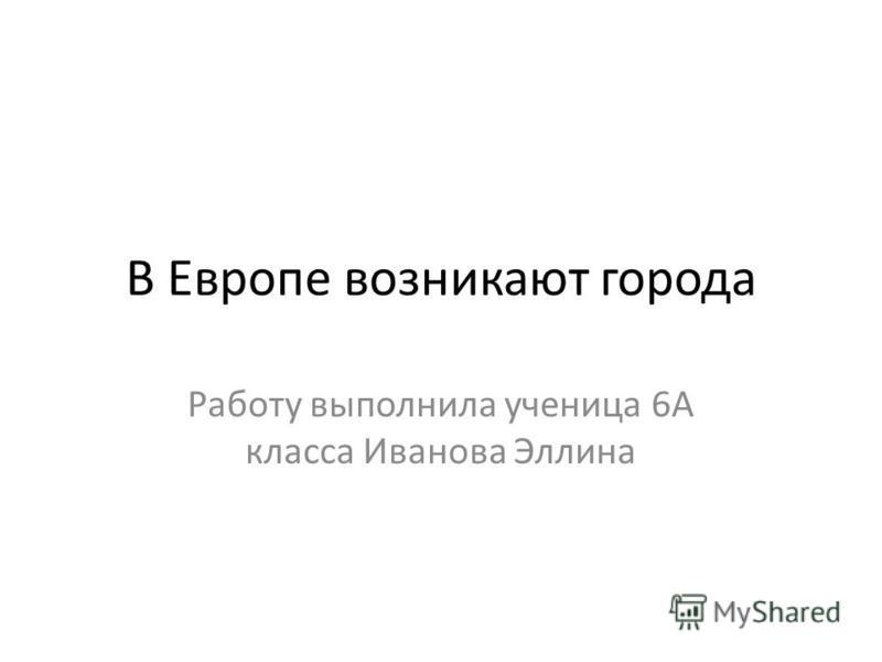 В Европе возникают города Работу выполнила ученица 6А класса Иванова Эллина