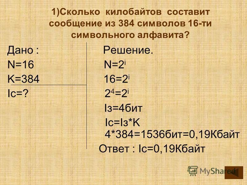 1)Сколько килобайтов составит сообщение из 384 симфолов 16-ти симфольного алфавита? Дано : Решение. N=16 N=2 i K=384 16=2 i Ic=? 2 4 =2 i Iз=4 бит Ic=Iз*K 4*384=1536 бит=0,19Кбайт Ответ : Ic=0,19Кбайт