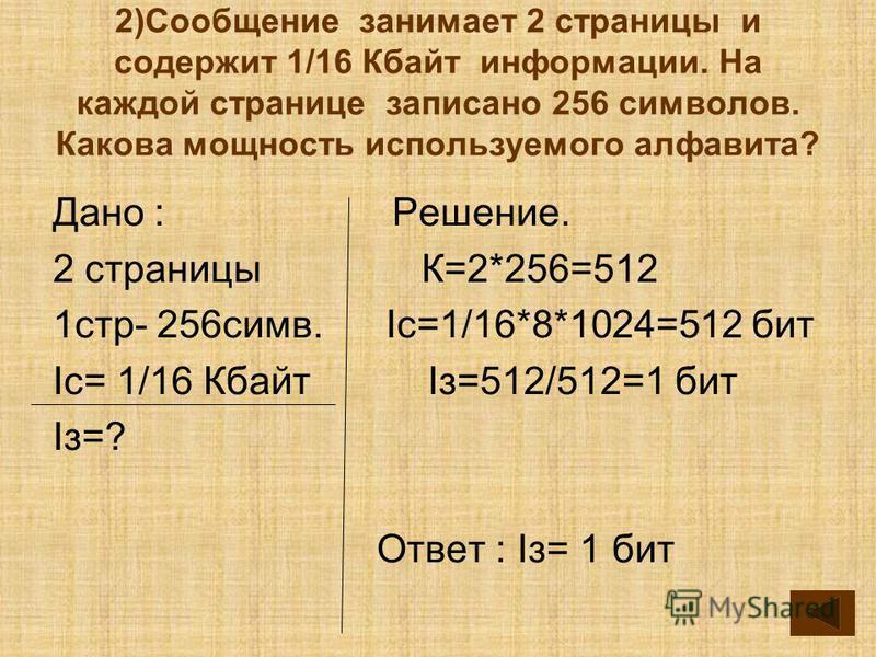 2)Сообщение занимает 2 страницы и содержит 1/16 Кбайт информации. На каждой странице записано 256 симфолов. Какова мощность используемого алфавита? Дано : Решение. 2 страницы К=2*256=512 1 стр- 256 симф. Ic=1/16*8*1024=512 бит Ic= 1/16 Кбайт Iз=512/5