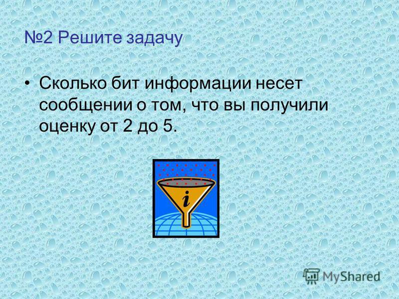 2 Решите задачу Сколько бит информации несет сообщении о том, что вы получили оценку от 2 до 5.