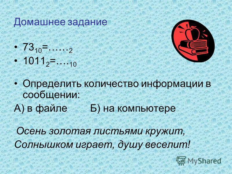 Домашнее задание 73 10 =…… 2 1011 2 =…. 10 Определить количество информации в сообщении: А) в файле Б) на компьютере Осень золотая листьями кружит, Солнышком играет, душу веселит!