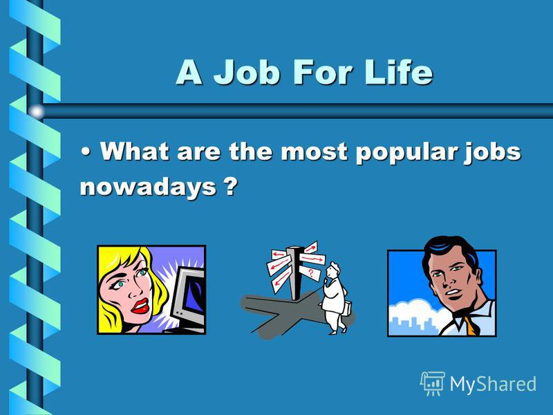 A Job For Life What are the most popular jobsWhat are the most popular jobs nowadays ?