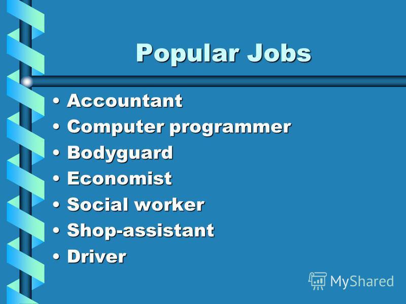 Popular Jobs AccountantAccountant ComputerComputer programmer BodyguardBodyguard EconomistEconomist SocialSocial worker Shop-assistantShop-assistant DriverDriver