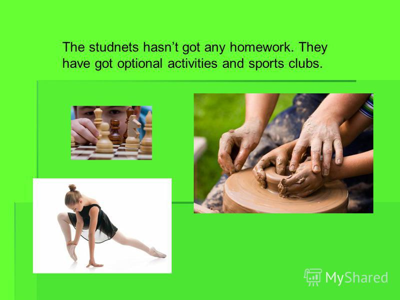The studnets hasnt got any homework. They have got optional activities and sports clubs.