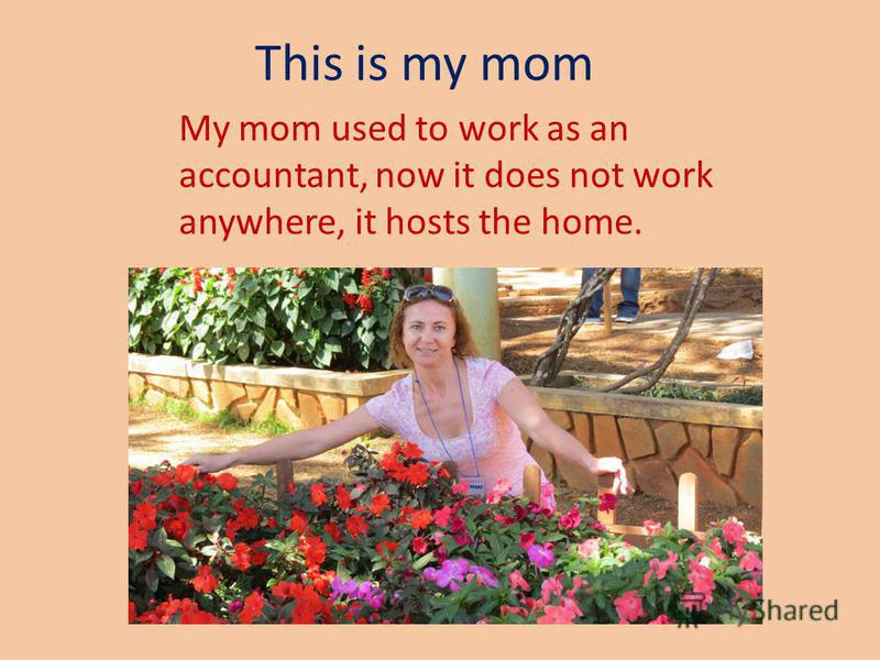 This is my mom My mom used to work as an accountant, now it does not work anywhere, it hosts the home.
