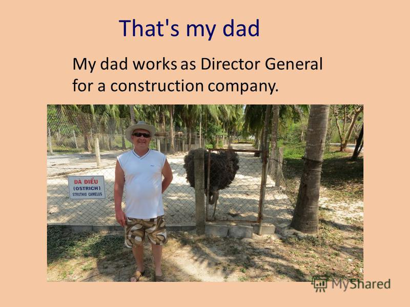 That's my dad My dad works as Director General for a construction company.