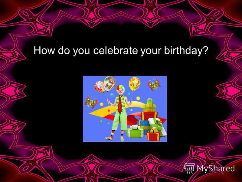 How do you celebrate your birthday?