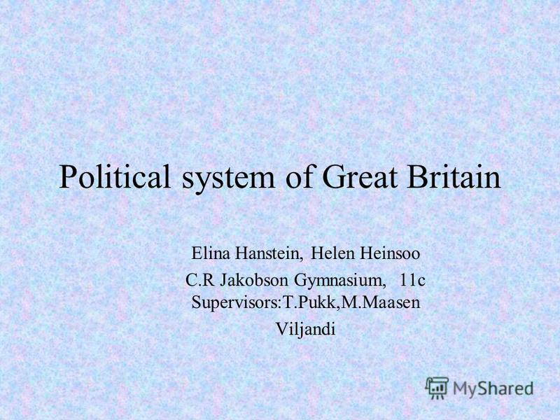 Political system of Great Britain Elina Hanstein, Helen Heinsoo C.R Jakobson Gymnasium, 11c Supervisors:T.Pukk,M.Maasen Viljandi