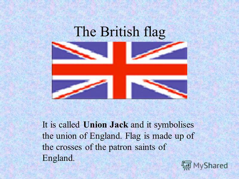 The British flag It is called Union Jack and it symbolises the union of England. Flag is made up of the crosses of the patron saints of England.