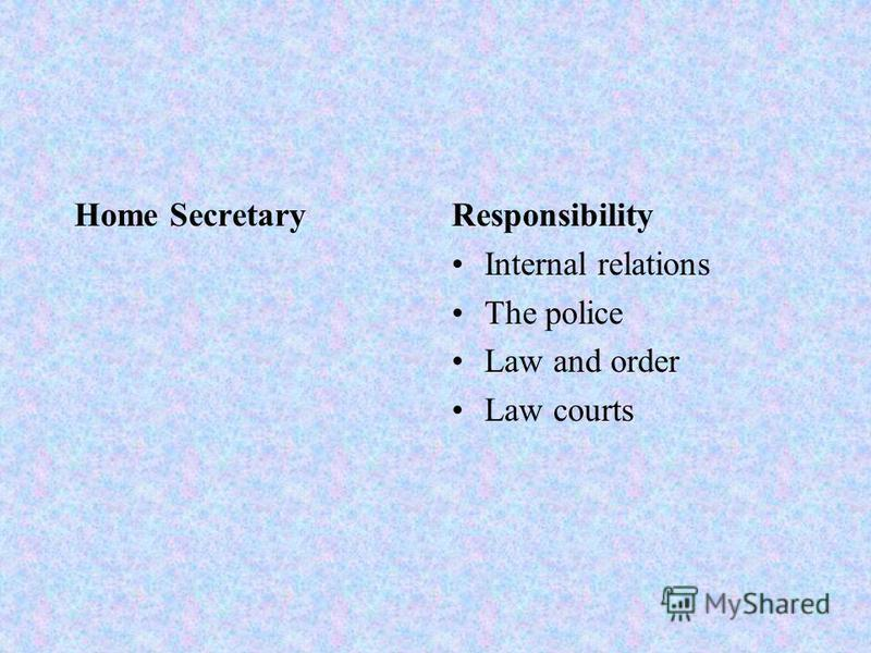 Home SecretaryResponsibility Internal relations The police Law and order Law courts