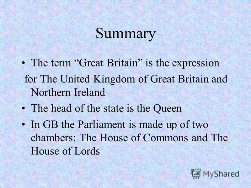 Summary The term Great Britain is the expression for The United Kingdom of Great Britain and Northern Ireland The head of the state is the Queen In GB the Parliament is made up of two chambers: The House of Commons and The House of Lords