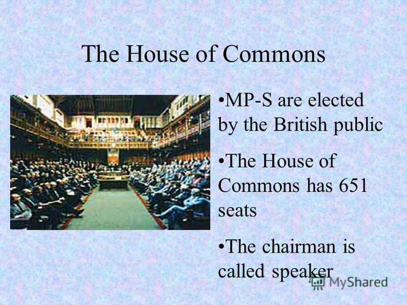 The House of Commons MP-S are elected by the British public The House of Commons has 651 seats The chairman is called speaker