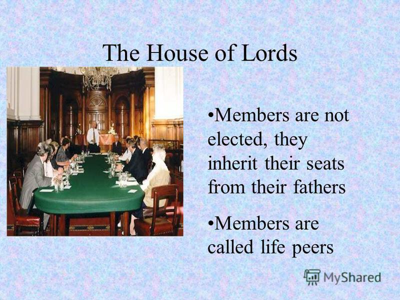 The House of Lords Members are not elected, they inherit their seats from their fathers Members are called life peers