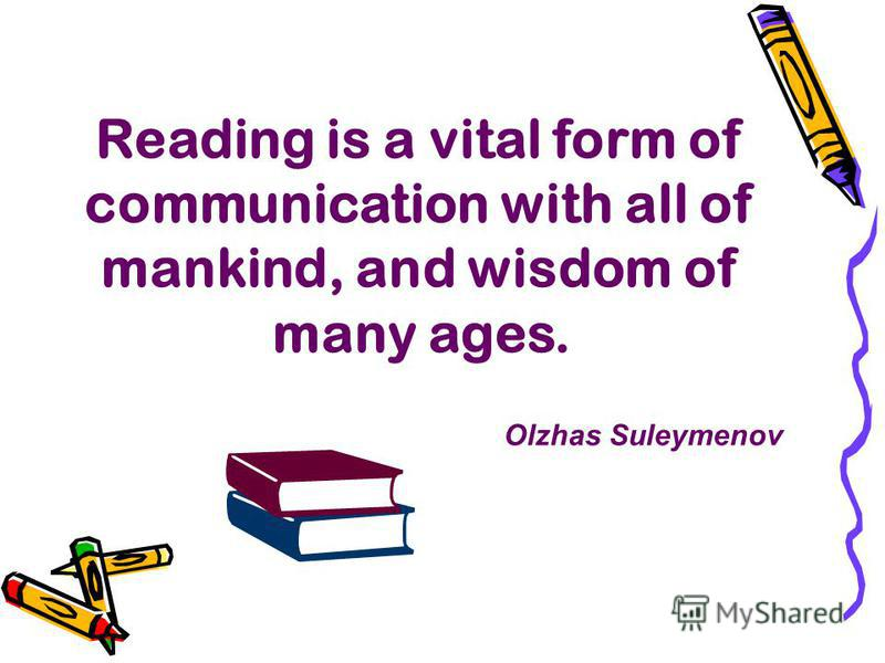Reading is a vital form of communication with all of mankind, and wisdom of many ages. Olzhas Suleymenov
