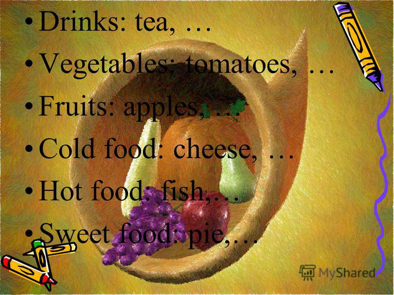 Drinks: tea, … Vegetables: tomatoes, … Fruits: apples, … Cold food: cheese, … Hot food: fish,… Sweet food: pie,…
