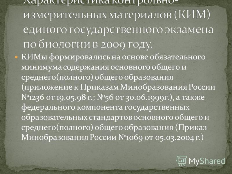 КИМы формировались на основе обязательного минимума содержания основного общего и среднего(полного) общего образования (приложение к Приказам Минобразования России 1236 от 19.05.98 г.; 56 от 30.06.1999 г.), а также федерального компонента государстве