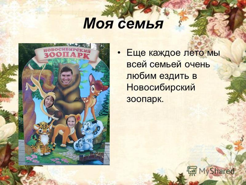 Моя семья Еще каждое лето мы всей семьей очень любим ездить в Новосибирский зоопарк.