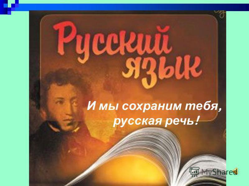 И мы сохраним тебя, русская речь !