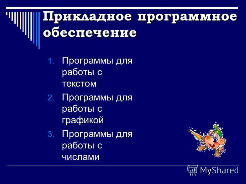 Прикладное программное обеспечение 1. Программы для работы с текстом 2. Программы для работы с графикой 3. Программы для работы с числами