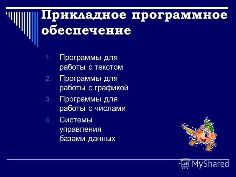 Прикладное программное обеспечение 1. Программы для работы с текстом 2. Программы для работы с графикой 3. Программы для работы с числами 4. Системы управления базами данных