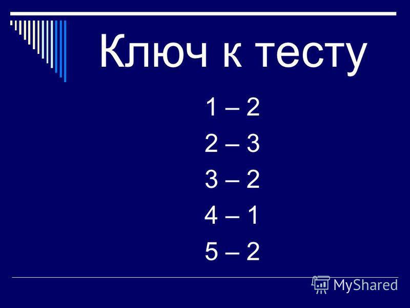 Ключ к тесту 1 – 2 2 – 3 3 – 2 4 – 1 5 – 2