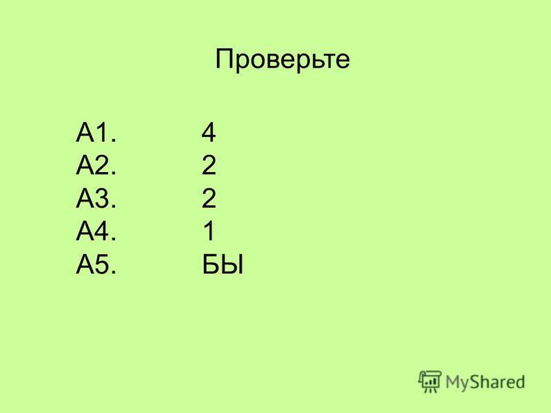 Проверьте А1. 4 А2. 2 А3. 2 А4. 1 А5. БЫ