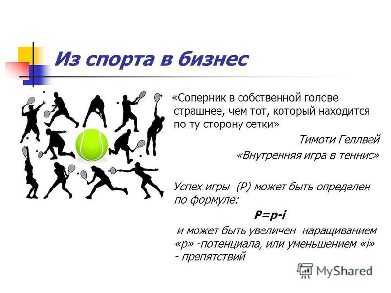 Из спорта в бизнес «Соперник в собственной голове страшнее, чем тот, который находится по ту сторону сетки» Тимоти Геллвей «Внутренняя игра в теннис» Успех игры (P) может быть определен по формуле: P=p-i и может быть увеличен наращиванием «p» -потенц