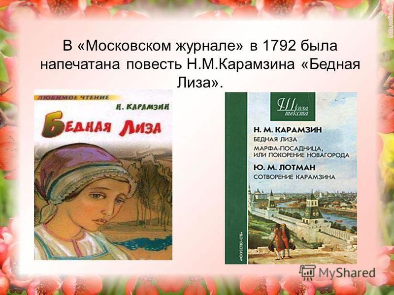 В «Московском журнале» в 1792 была напечатана повесть Н.М.Карамзина «Бедная Лиза».
