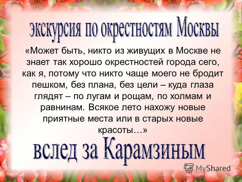 «Может быть, никто из живущих в Москве не знает так хорошо окрестностей города сего, как я, потому что никто чаще моего не бродит пешком, без плана, без цели – куда глаза глядят – по лугам и рощам, по холмам и равнинам. Всякое лето нахожу новые прият